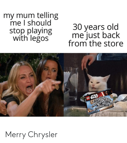 store: my mum telling  me I should  stop playing  with legos  30 years old  me just back  from the store  STAR  WARS Merry Chrysler