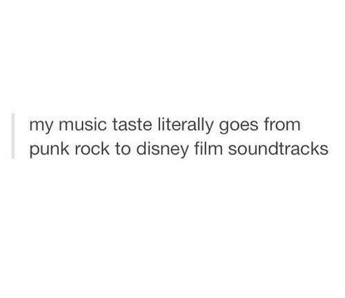 Music Taste: my music taste literally goes from  punk rock to disney film soundtracks