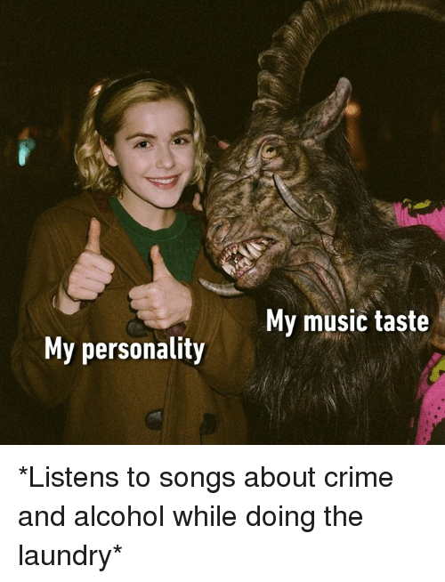Music Taste: My music taste  My personality *Listens to songs about crime and alcohol while doing the laundry*