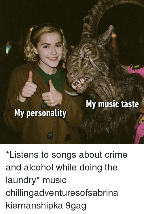Music Taste: My music taste  My personality *Listens to songs about crime and alcohol while doing the laundry*⠀ music chillingadventuresofsabrina kiernanshipka 9gag
