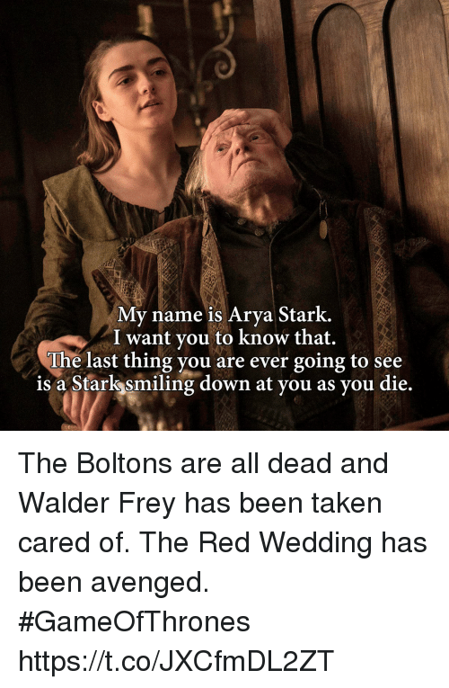 Red Wedding: My name is Arva Stark.  I want vou to know that.  The last thing you are ever going to see  is a Stark smiling down at vou as vou die The Boltons are all dead and Walder Frey has been taken cared of. The Red Wedding has been avenged. #GameOfThrones https://t.co/JXCfmDL2ZT