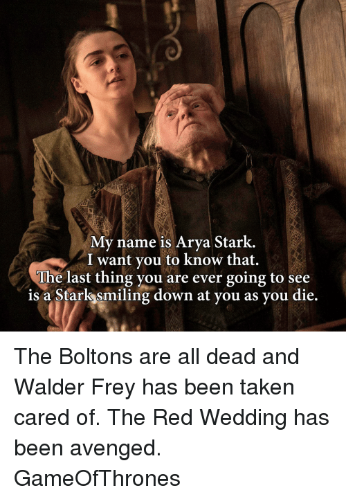 Red Wedding: My name is Arya Stark.  I want you to know that.  The last thing you are ever going to see  is a Starks smiling down at you as you die. The Boltons are all dead and Walder Frey has been taken cared of. The Red Wedding has been avenged. GameOfThrones