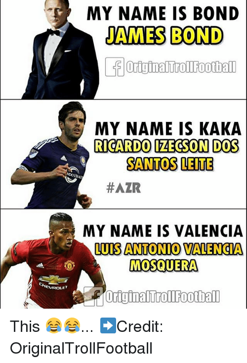 "bond james bond: MY NAME IS BOND  JAMES BOND  "" MY NAME IS KAKA  RICARDO IZECSON DOS  SANTOS LEITE  #AZR  MY NAME IS VALENCIA  LUIS ANTONIO VALENGIA  MOSQUERA  EVROLET  originaltrollFootball This 😂😂... ➡️Credit: OriginalTrollFootball"