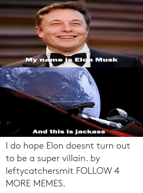 super villain: My name is Elon Musk  And this is jackass I do hope Elon doesnt turn out to be a super villain. by leftycatchersmit FOLLOW 4 MORE MEMES.