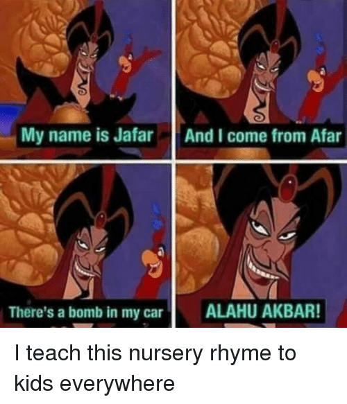 from afar: My name is Jafar  And I come from Afar  There's a bomb in my car  ALAHU AKBAR! I teach this nursery rhyme to kids everywhere