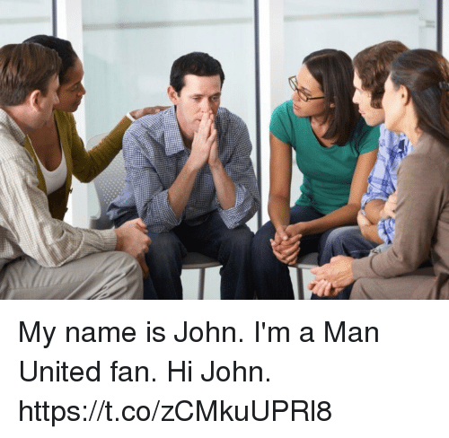 Memes, United, and 🤖: My name is John. I'm a Man United fan.  Hi John. https://t.co/zCMkuUPRl8