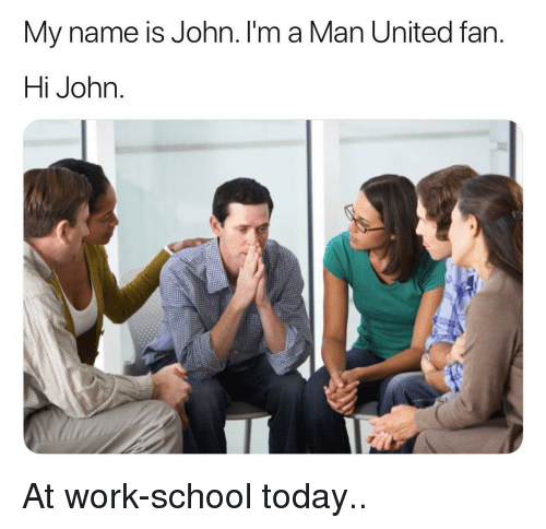 Memes, School, and Work: My name is John. I'm a Man United fan  Hi John At work-school today..