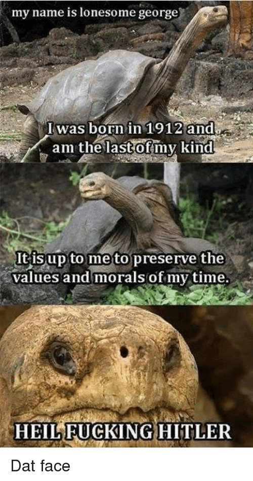 dat face: my name is lonesome george  Iwas born in 1912 and  am the last of my kind  It isup to me to preserve the  values and morals of my time.  HEIL FUCKING HITLER Dat face