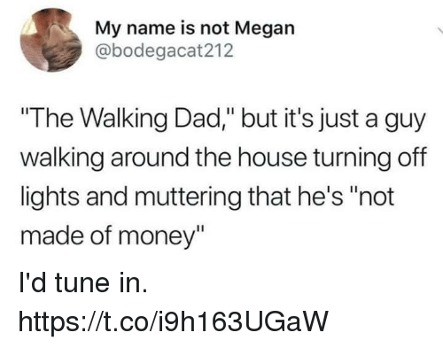 """Dad, Funny, and Megan: My name is not Megan  @bodegacat212  """"The Walking Dad,"""" but it's just a guy  walking around the house turning off  lights and muttering that he's """"not  made of money"""" I'd tune in. https://t.co/i9h163UGaW"""