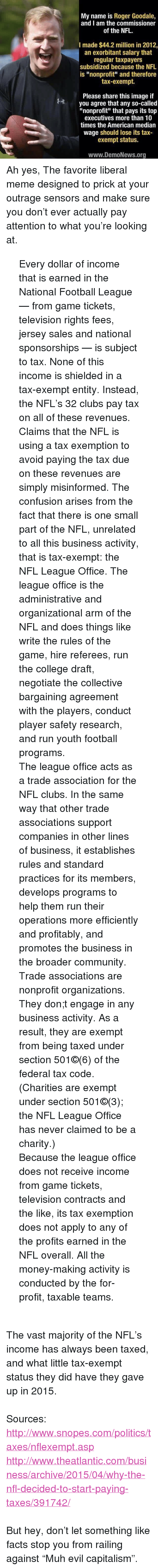 """median: My name is Roger Goodale,  and I am the commissioner  of the NFL  I made $44.2 million in 2012,  an exorbitant salary that  regular taxpayers  subsidized because the NFL  is """"nonprofit"""" and therefore  tax-exempt.  Please share this image if  you agree that any so-called  """"nonprofit"""" that pays its top  executives more than 10  times the American median  wage should lose its tax-  exempt status.  www.DemoNews.org <p>Ah yes, The favorite liberal meme designed to prick at your outrage sensors and make sure you don't ever actually pay attention to what you're looking at.</p>  <blockquote>Every dollar of income that is earned in the National Football League — from game tickets, television rights fees, jersey sales and national sponsorships — is subject to tax. None of this income is shielded in a tax-exempt entity. Instead, the NFL's 32 clubs pay tax on all of these revenues.   <p>Claims that the NFL is using a tax exemption to avoid paying the tax due on these revenues are simply misinformed. The confusion arises from the fact that there is one small part of the NFL, unrelated to all this business activity, that is tax-exempt: the NFL League Office. The league office is the administrative and organizational arm of the NFL and does things like write the rules of the game, hire referees, run the college draft, negotiate the collective bargaining agreement with the players, conduct player safety research, and run youth football programs. </p>  <p>The league office acts as a trade association for the NFL clubs. In the same way that other trade associations support companies in other lines of business, it establishes rules and standard practices for its members, develops programs to help them run their operations more efficiently and profitably, and promotes the business in the broader community. Trade associations are nonprofit organizations. They don;t engage in any business activity. As a result, they are exempt from being taxed under section 501©(6) of the federal"""