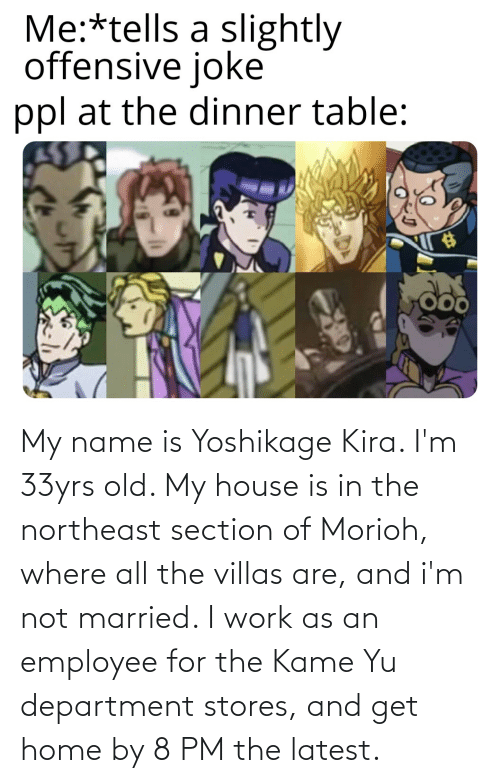 department: My name is Yoshikage Kira. I'm 33yrs old. My house is in the northeast section of Morioh, where all the villas are, and i'm not married. I work as an employee for the Kame Yu department stores, and get home by 8 PM the latest.