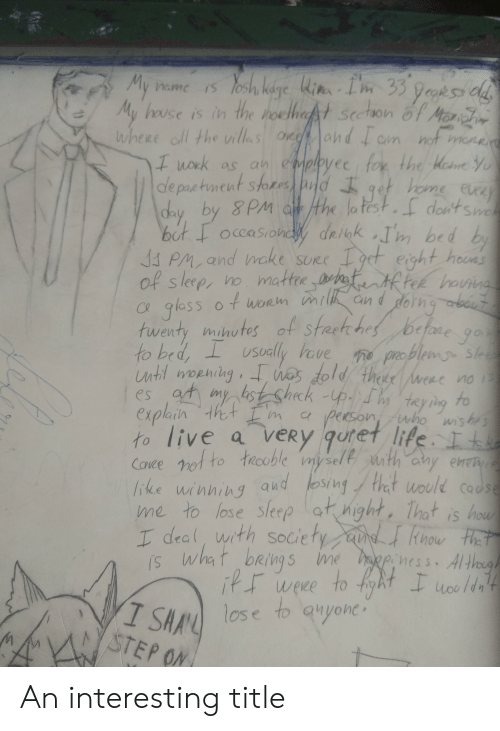 Anime, Life, and My House: My name rs losh kaye ldim Im 33 ye  My house is in the hoelhest secthon of Man  not mane  nork as an eaployee for the kame y  .7et home eve  day by8 PaM a Hhe lotest. dont swo  delak I'm bed by  PM and make suee Tget eight houes  of sleep, ho mattee hetktek hauine  C glass otwoem mil and doing abaut  betane9.9  to bed, usually have pro blems Sle  Until moenag, nas dold theer weae no  es at myst sheck -p teynshes  de partoreut sfor  pes  bctoccasiondy  twenty minutes of stecthes  to  explain thet  to live a very quret life.  Cavee mot to tacoble myselt th any ereny  ike winning aud osingtht would cause  me to lose sleep at hight, That is hou  I deal, with society ad Rnow thet  is what beings me  a person  heoae piness Althoug  ittweee to fhtuould  I SAM lose to auyone  STEP ON An interesting title
