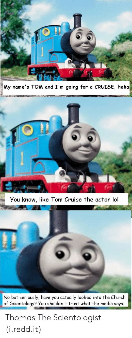 Church, Lol, and Tom Cruise: My name's TOM and I'm going for a CRUISE, haha  You know, like Tom Cruise the actor lol  No but seriously, have you actually looked into the Church  of Scientology? You shouldn't trust what the media says Thomas The Scientologist (i.redd.it)
