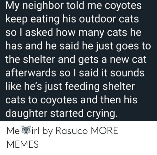 feeding: My neighbor told me coyotes  keep eating his outdoor cats  so I asked how many cats he  has and he said he just goes to  the shelter and gets a new cat  afterwards so I said it sounds  like he's just feeding shelter  cats to coyotes and then his  daughter started crying. Me🐺irl by Rasuco MORE MEMES