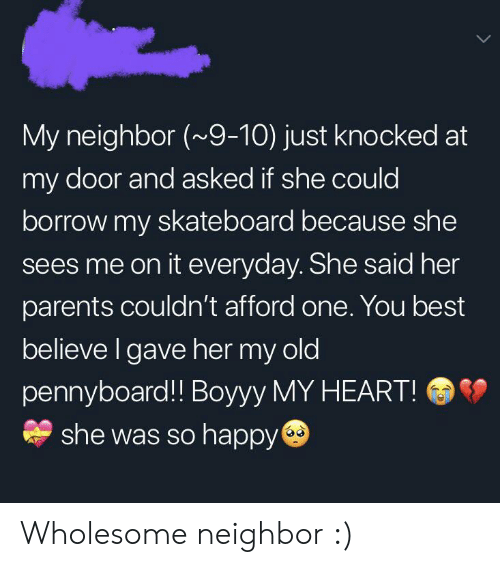 borrow: My neighbor (~9-10) just knocked at  my door and asked if she could  borrow my skateboard because she  sees me on it everyday. She said her  parents couldn't afford one. You best  believe I gave her my old  pennyboard!! Boyyy MY HEART!  she was so happy Wholesome neighbor :)