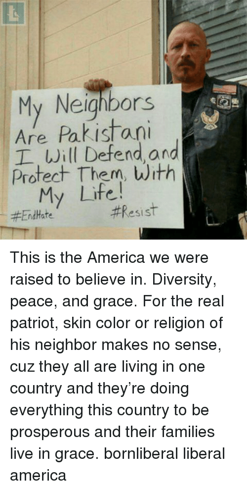 Prosperous: My Neighbors  Are Pakistani  I Will Defend and  Protect Them, with  My Life!  Resist  End Hate This is the America we were raised to believe in. Diversity, peace, and grace. For the real patriot, skin color or religion of his neighbor makes no sense, cuz they all are living in one country and they're doing everything this country to be prosperous and their families live in grace. bornliberal liberal america