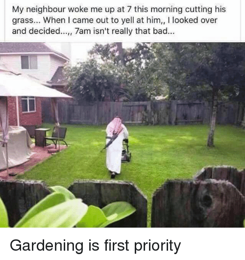 Bad, Funny, and I Came: My neighbour woke me up at 7 this morning cutting his  grass... When I came out to yell at him,, I looked over  and decided..., 7am isn't really that bad. Gardening is first priority