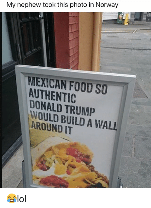 walle: My nephew took this photo in Norway  MEXICAN FOOD SO  AUTHENTIC  DONALD TRUMP  WOULD BUILD A WALL  AROUND IT 😂lol
