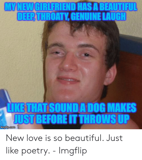 New Love Memes: MY NEW GIRLFRIEND HAS A BEAUTIFUL  DEEP THROATY,GENUINE LAUGH  LIKE THAT SOUND A DOG MAKES  JUST BEFORE IT THROWS UP  imgflip.com New love is so beautiful. Just like poetry. - Imgflip