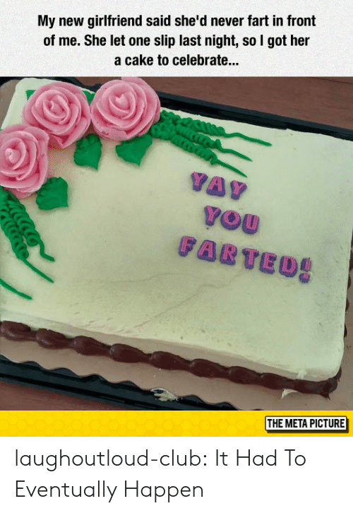 Club, Tumblr, and Blog: My new girlfriend said she'd never fart in front  of me. She let one slip last night, so I got her  a cake to celebrate...  THE META PICTURE laughoutloud-club:  It Had To Eventually Happen