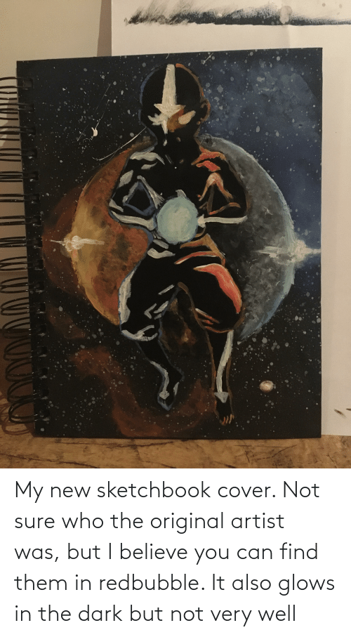 Redbubble: My new sketchbook cover. Not sure who the original artist was, but I believe you can find them in redbubble. It also glows in the dark but not very well