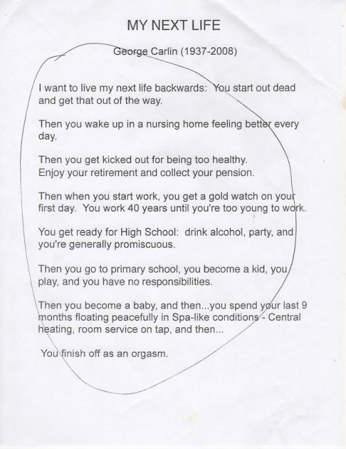 Feeling Better: MY NEXT LIFE  George Carlin (1937-2008)  I want to live my next life backwards: You start out dead  and get that out of the way.  Then you wake up in a nursing home feeling better every  day.  Then you get kicked out for being too healthy  Enjoy your retirement and collect your pension.  Then when you start work, you get a gold watch on your  first day. You work 40 years until you're too young to work.  You get ready for High School: drink alcohol, party, and  you're generally promiscuous.  Then you go to primary school, you become a kid, you  play, and you have no responsibilities.  Then you become a baby, and then...you spend your last 9  months floating peacefully in Spa-like conditions-Central  heating, room service on tap, and then..  You finish off as an orgasm.