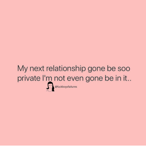 Girl Memes, Private, and Next: My next relationship gone be soo  private I'm not even gone be in it..  @fuckboysfailures