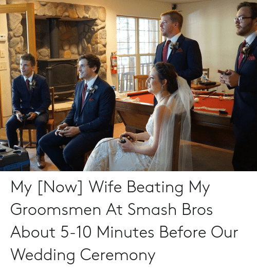 Groomsmen: My [Now] Wife Beating My Groomsmen At Smash Bros About 5-10 Minutes Before Our Wedding Ceremony
