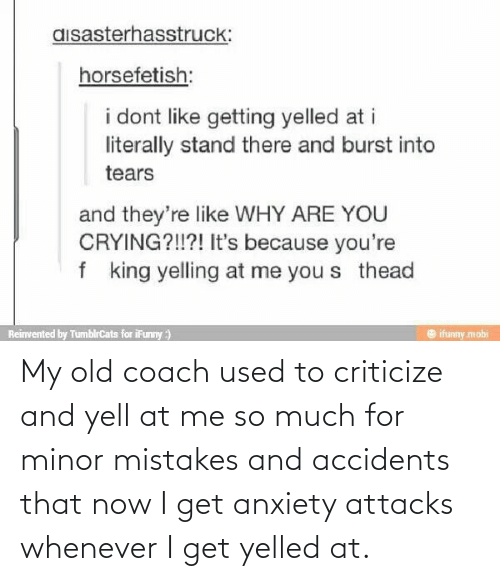Mistakes: My old coach used to criticize and yell at me so much for minor mistakes and accidents that now I get anxiety attacks whenever I get yelled at.