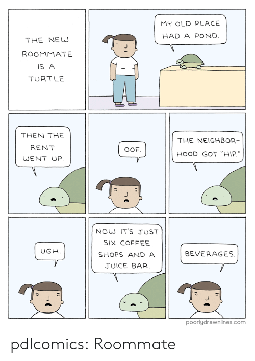 "Juice, Roommate, and Tumblr: MY OLD PLACE  HAD A POND.  THE NEW  ROOMMATE  IS A  TURTLE  THEN THE  THE NEIGHBOR  RENT  OOF  HOOD GOT ""HIP.  WENT UP  NOW IT'S JUST  SIX COFFEE  UGH  BEVERAGES.  SHOPS AND A  JUICE BAR  poorlydrawnlines.com pdlcomics:  Roommate"