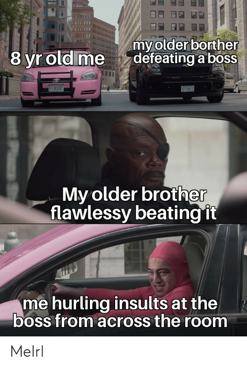 Old, Insults, and MeIRL: my older borther  defeating a boss  8 yr old me  G152  BES  My older brother  flawlessy beating it  me hurling insults at the  boss from across the room MeIrl