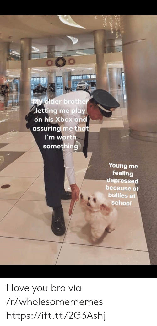 Bullies: My older brother  detting me play  on his Xbox and  assuring me that  I'm worth  something  Young me  feeling  depressed  because of  bullies at  school I love you bro via /r/wholesomememes https://ift.tt/2G3Ashj