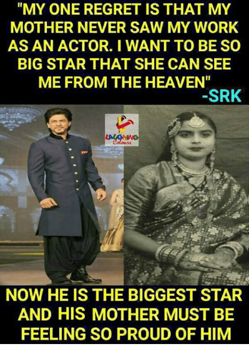 "srk: ""MY ONE REGRET IS THAT MY  MOTHER NEVER SAW MY WORK  AS AN ACTOR. I WANT TO BE SO  BIG STAR THAT SHE CAN SEE  ME FROM THE HEAVEN""  SRK  NOW HE IS THE BIGGEST STAR  AND HIS MOTHER MUST BE  FEELING SO PROUD OF HIM"