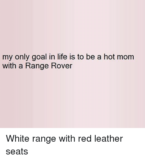 My Only Goal In Life Is To Be A Hot Mom With A Range Rover White Range With Red Leather Seats Meme On Awwmemes Com