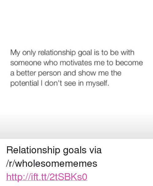 """Relationship Goal: My only relationship goal is to be with  someone who motivates me to become  a better person and show me the  potential I don't see in myself. <p>Relationship goals via /r/wholesomememes <a href=""""http://ift.tt/2tSBKs0"""">http://ift.tt/2tSBKs0</a></p>"""