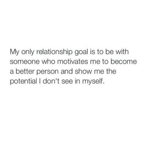 Relationship Goal: My only relationship goal is to be with  someone who motivates me to become  a better person and show me the  potential I don't see in myself.