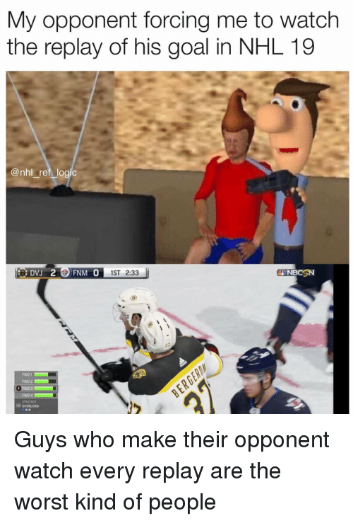 Memes, National Hockey League (NHL), and The Worst: My opponent forcing me to watch  the replay of his goal in NHL 19  @nhl ref logio  1ST 2:33  ENBCSN  FWD 2  FWD 4  STRATEGY  O OVERLOAD Guys who make their opponent watch every replay are the worst kind of people