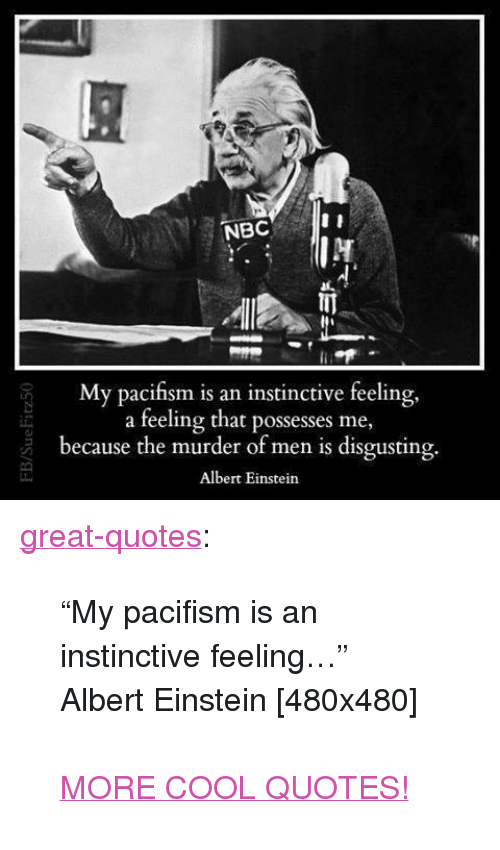 "Albert Einstein, Tumblr, and Blog: My pacifism is an instinctive feeling,  a feeling that possesses me,  because the murder of men is disgusting.  Albert Einstein <p><a href=""http://great-quotes.tumblr.com/post/162433711282/my-pacifism-is-an-instinctive-feeling-albert"" class=""tumblr_blog"">great-quotes</a>:</p>  <blockquote><p>""My pacifism is an instinctive feeling…"" Albert Einstein [480x480]<br/><br/><a href=""http://cool-quotes.net/"">MORE COOL QUOTES!</a></p></blockquote>"
