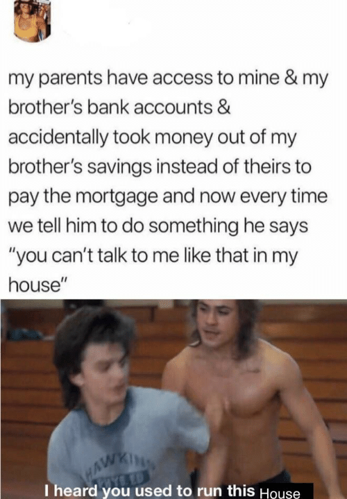 "Money, My House, and Parents: my parents have access to mine & my  brother's bank accounts &  accidentally took money out of my  brother's savings instead of theirs to  pay the mortgage and now every time  we tell him to do something he says  ""you can't talk to me like that in my  house""  HAWKING  I heard you used to run this Houşe"