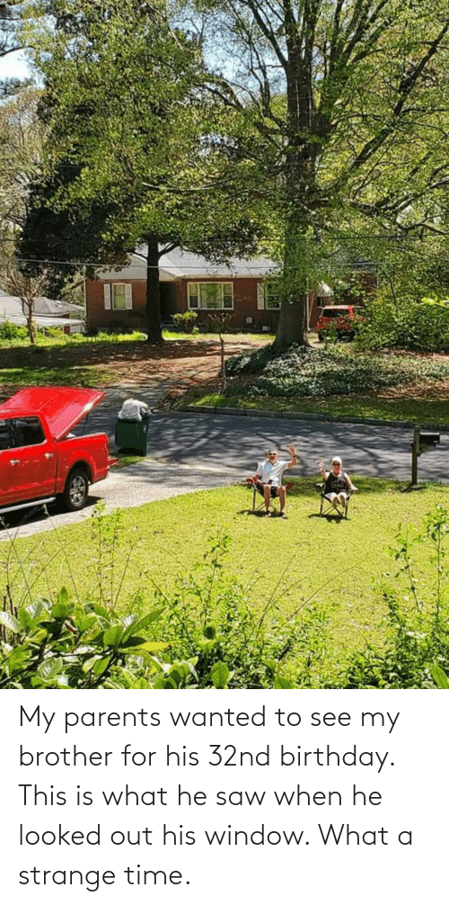 When: My parents wanted to see my brother for his 32nd birthday. This is what he saw when he looked out his window. What a strange time.