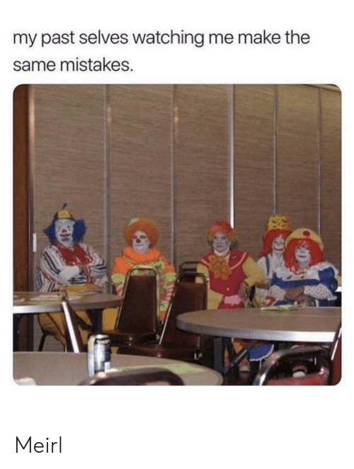 Mistakes: my past selves watching me make the  same mistakes. Meirl