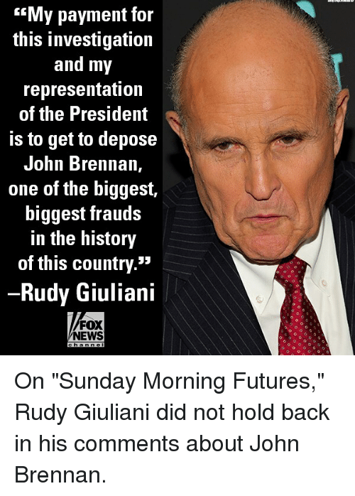 """Memes, News, and Fox News: My payment for  this investigation  and my  representation  of the President  Is to get to depose  John Brennan,  one of the biggest,  biggest frauds  in the history  of this country.""""  Rudy Giuliani  FOX  NEWS  h ann el On """"Sunday Morning Futures,"""" Rudy Giuliani did not hold back in his comments about John Brennan."""