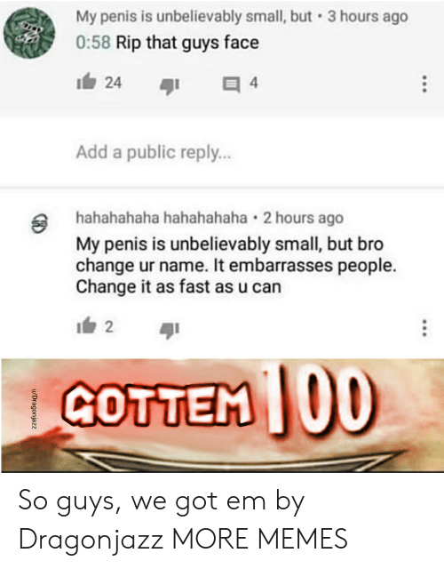 got em: My penis is unbelievably small, but 3 hours ago  0:58 Rip that guys face  1白24  Add a public reply..  hahahahaha hahahahaha 2 hours ago  My penis is unbelievably small, but bro  change ur name. It embarrasses people.  Change it as fast as u can  GOTTEM 00 So guys, we got em by Dragonjazz MORE MEMES