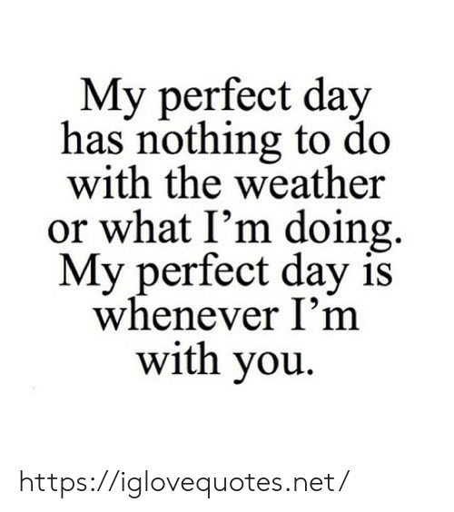 Or What: My perfect day  has nothing to do  with the weather  or what I'm doing  My perfect day is  whenever I'm  with you https://iglovequotes.net/