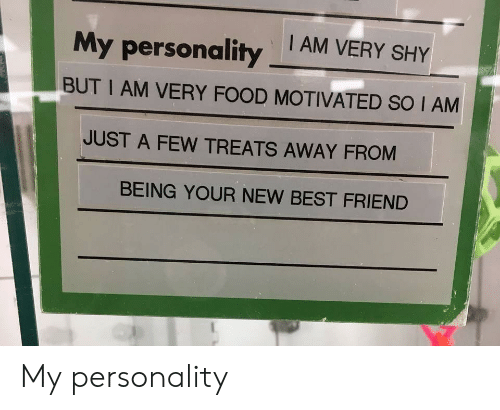 Best Friend, Food, and Best: My personalityAM VERY SHY  BUT I AM VERY FOOD MOTIVATED SO I AM  JUST A FEW TREATS AWAY FROM  BEING YOUR NEW BEST FRIEND My personality