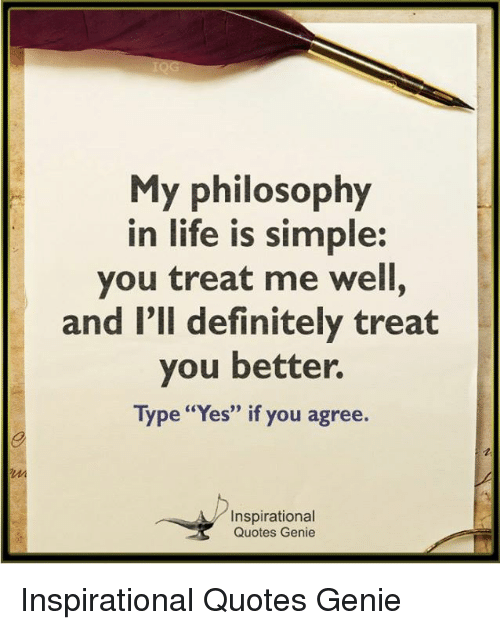My Philosophy In Life Is Simple You Treat Me Well And Lll