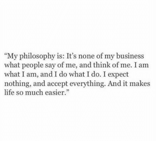 """what i do: """"My philosophy is: It's none of my business  what people say of me, and think of me. I am  what I am, and I do what I do. I expect  nothing, and accept everything. And it makes  life so much easier."""""""