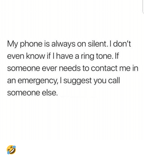 Dank, Phone, and 🤖: My phone is always on silent. I don't  even know if I have a ring tone.f  someone ever needs to contact me in  an emergency, I suggest you cal  someone else 🤣