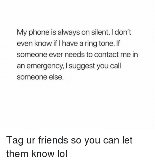 Friends, Funny, and Lol: My phone is always on silent. I don't  even know if I have a ring tone. If  someone ever needs to contact me in  an emergency, I suggest you call  someone else Tag ur friends so you can let them know lol