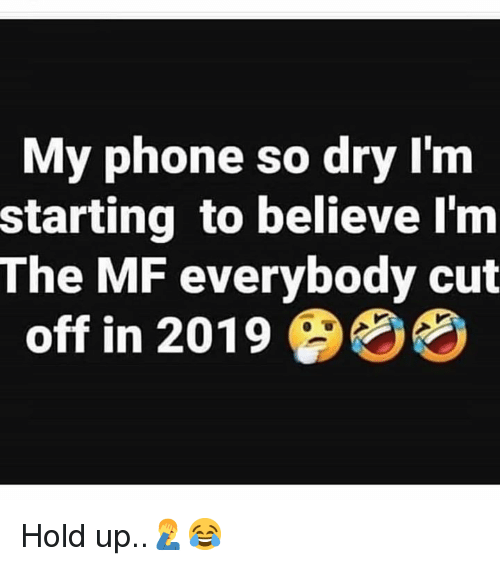 Phone, Hood, and Believe: My phone so dry Im  starting to believe l'm  The MF everybody cut  off in 2019 Hold up..🤦♂️😂
